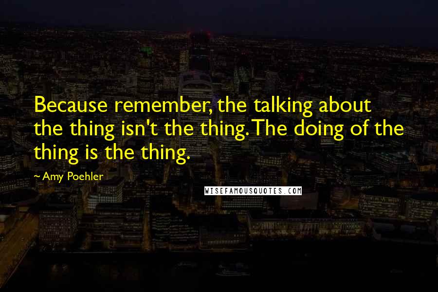 Amy Poehler quotes: Because remember, the talking about the thing isn't the thing. The doing of the thing is the thing.