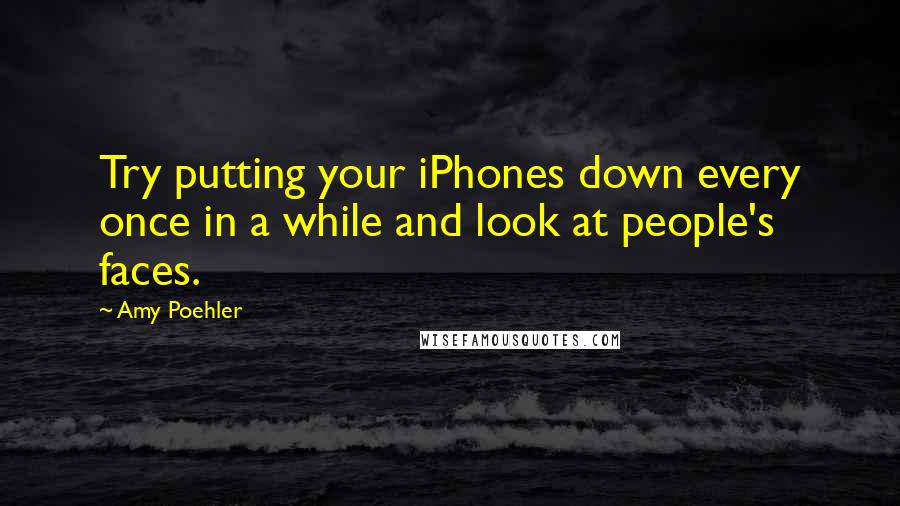 Amy Poehler quotes: Try putting your iPhones down every once in a while and look at people's faces.