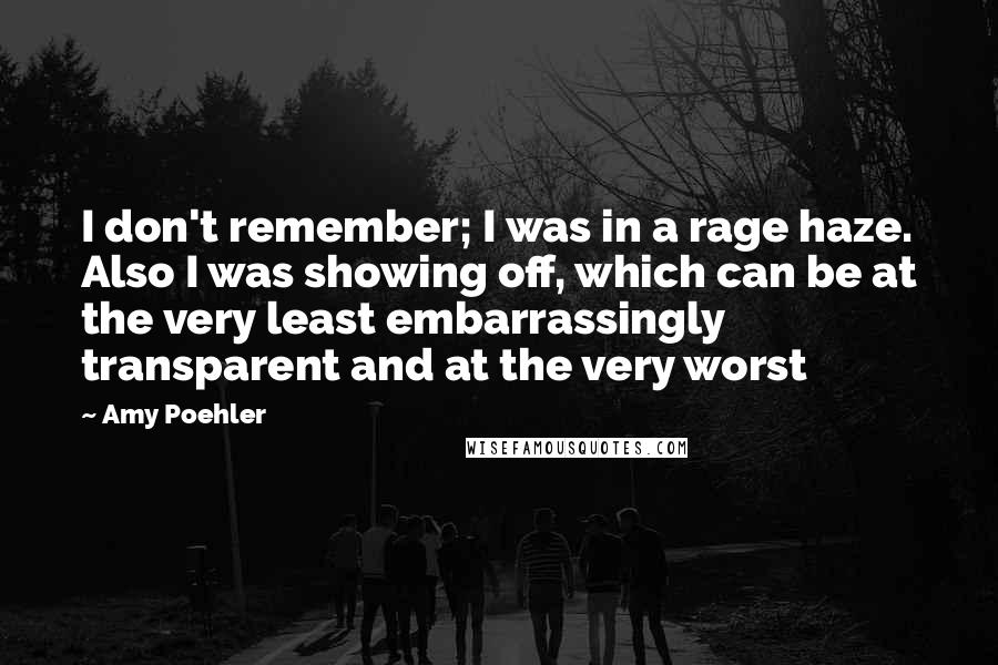 Amy Poehler quotes: I don't remember; I was in a rage haze. Also I was showing off, which can be at the very least embarrassingly transparent and at the very worst