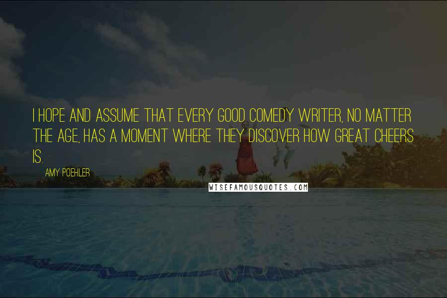 Amy Poehler quotes: I hope and assume that every good comedy writer, no matter the age, has a moment where they discover how great Cheers is.