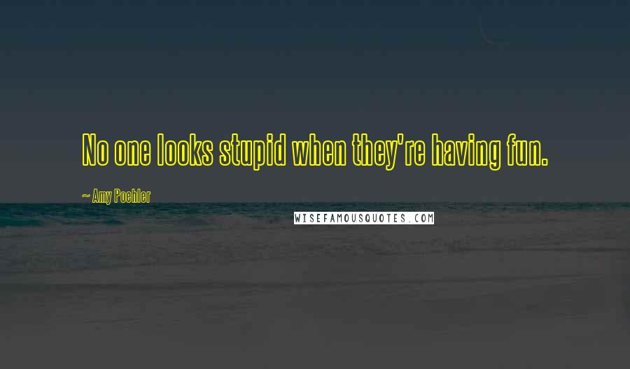 Amy Poehler quotes: No one looks stupid when they're having fun.