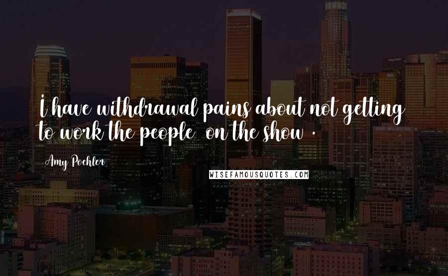 Amy Poehler quotes: I have withdrawal pains about not getting to work the people (on the show).