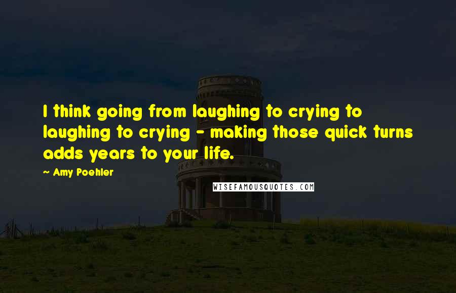 Amy Poehler quotes: I think going from laughing to crying to laughing to crying - making those quick turns adds years to your life.