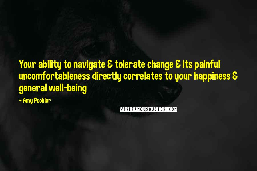 Amy Poehler quotes: Your ability to navigate & tolerate change & its painful uncomfortableness directly correlates to your happiness & general well-being