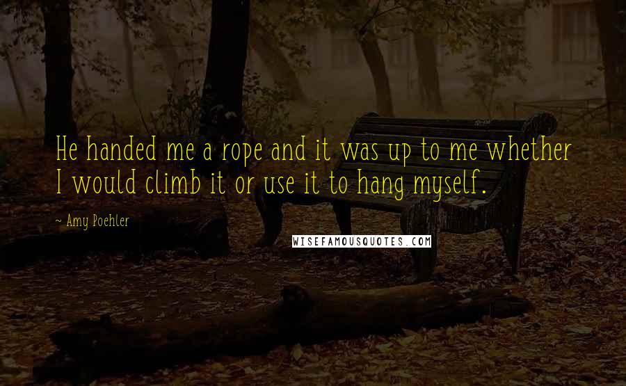Amy Poehler quotes: He handed me a rope and it was up to me whether I would climb it or use it to hang myself.