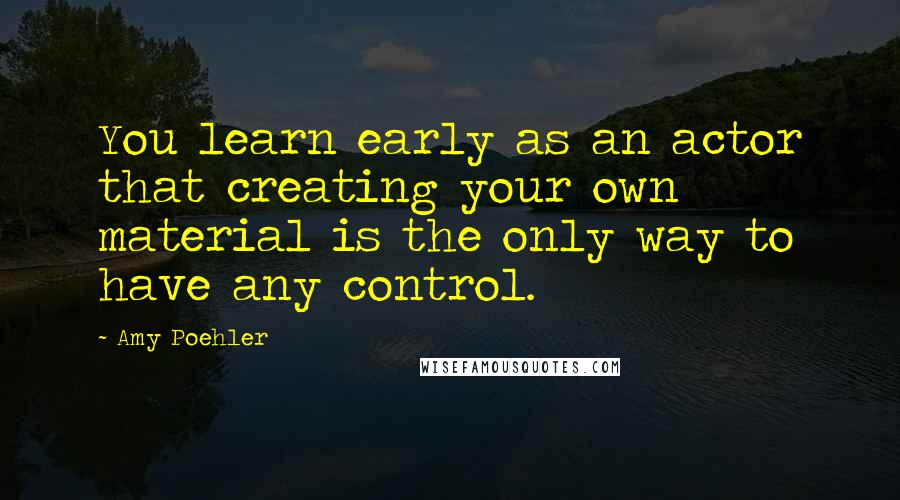 Amy Poehler quotes: You learn early as an actor that creating your own material is the only way to have any control.