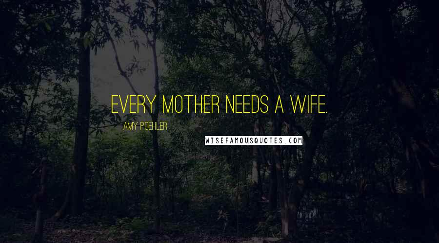 Amy Poehler quotes: Every mother needs a wife.
