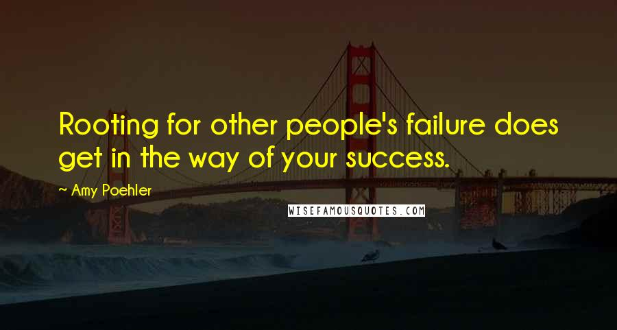 Amy Poehler quotes: Rooting for other people's failure does get in the way of your success.