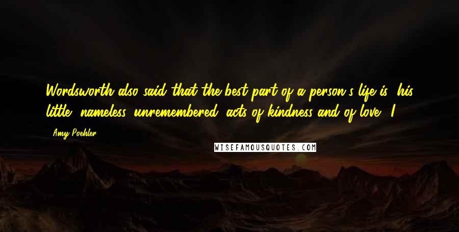 """Amy Poehler quotes: Wordsworth also said that the best part of a person's life is """"his little, nameless, unremembered, acts of kindness and of love."""" I"""