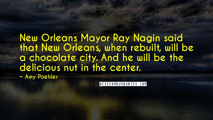 Amy Poehler quotes: New Orleans Mayor Ray Nagin said that New Orleans, when rebuilt, will be a chocolate city. And he will be the delicious nut in the center.