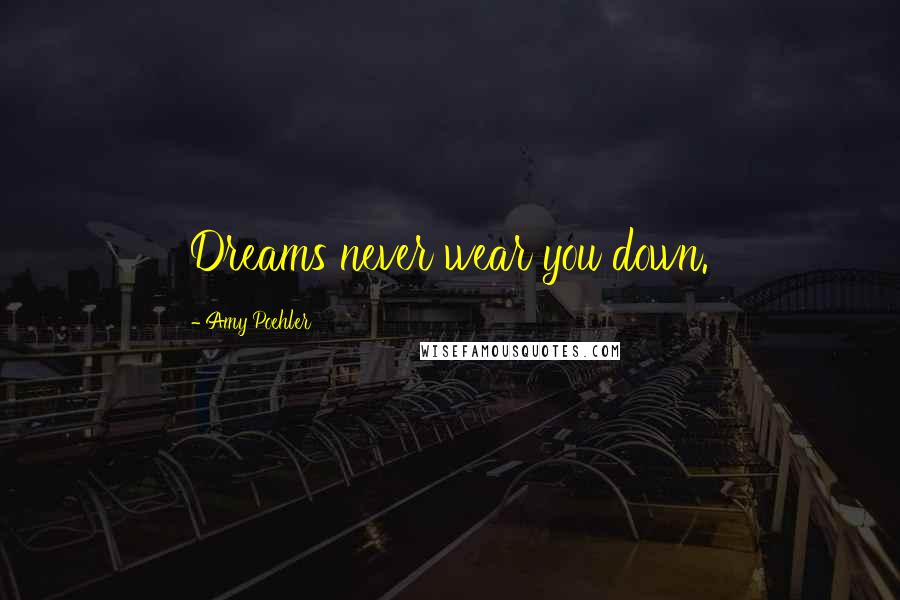 Amy Poehler quotes: Dreams never wear you down.