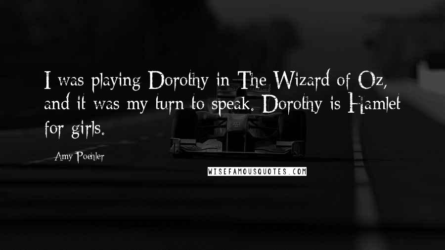 Amy Poehler quotes: I was playing Dorothy in The Wizard of Oz, and it was my turn to speak. Dorothy is Hamlet for girls.