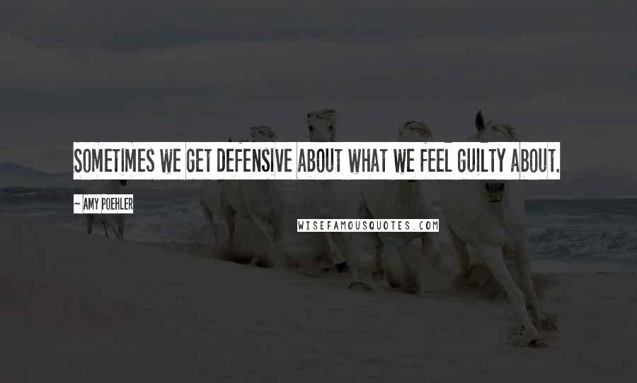 Amy Poehler quotes: Sometimes we get defensive about what we feel guilty about.