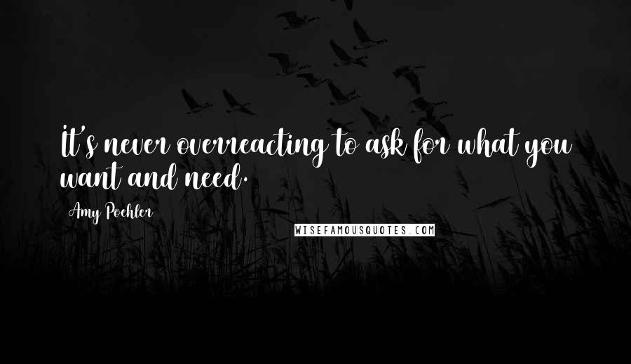 Amy Poehler quotes: It's never overreacting to ask for what you want and need.