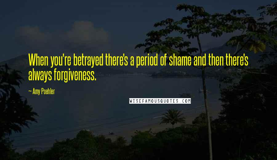 Amy Poehler quotes: When you're betrayed there's a period of shame and then there's always forgiveness.