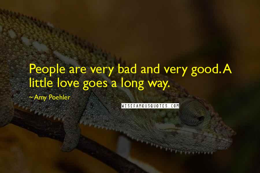 Amy Poehler quotes: People are very bad and very good. A little love goes a long way.
