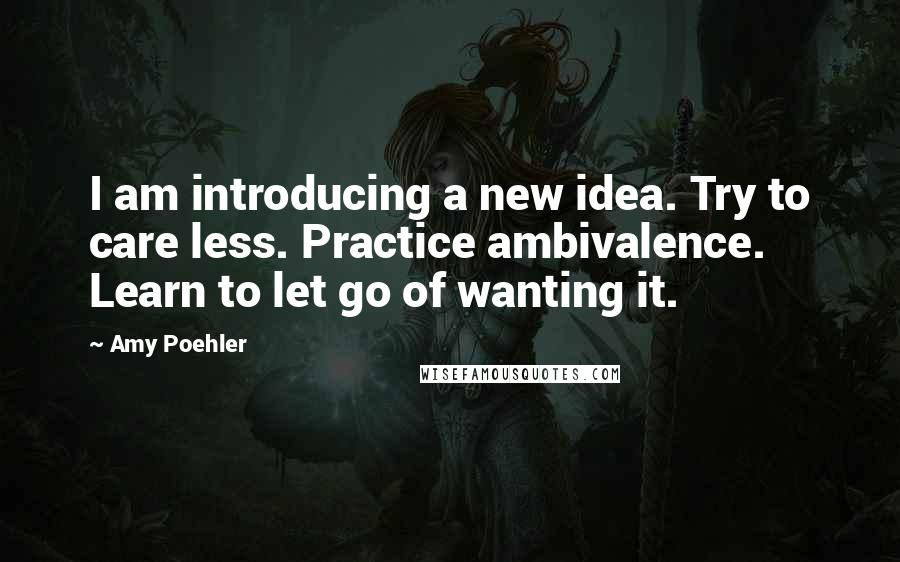 Amy Poehler quotes: I am introducing a new idea. Try to care less. Practice ambivalence. Learn to let go of wanting it.