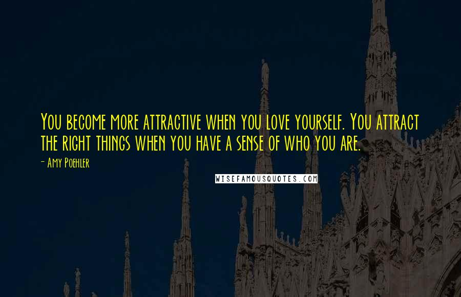 Amy Poehler quotes: You become more attractive when you love yourself. You attract the right things when you have a sense of who you are.