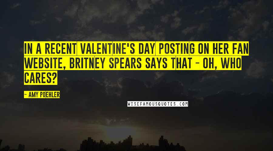 Amy Poehler quotes: In a recent Valentine's Day posting on her fan website, Britney Spears says that - oh, who cares?