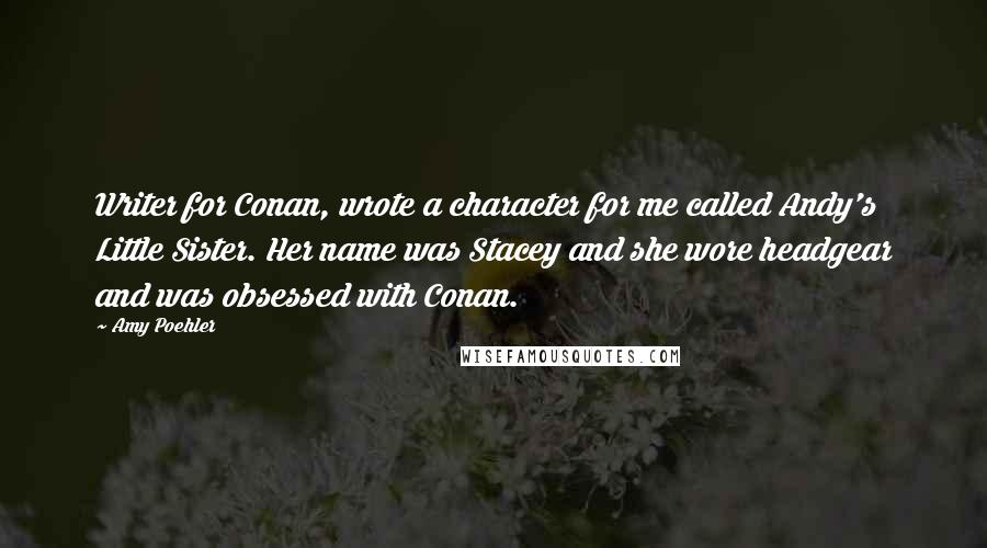 Amy Poehler quotes: Writer for Conan, wrote a character for me called Andy's Little Sister. Her name was Stacey and she wore headgear and was obsessed with Conan.