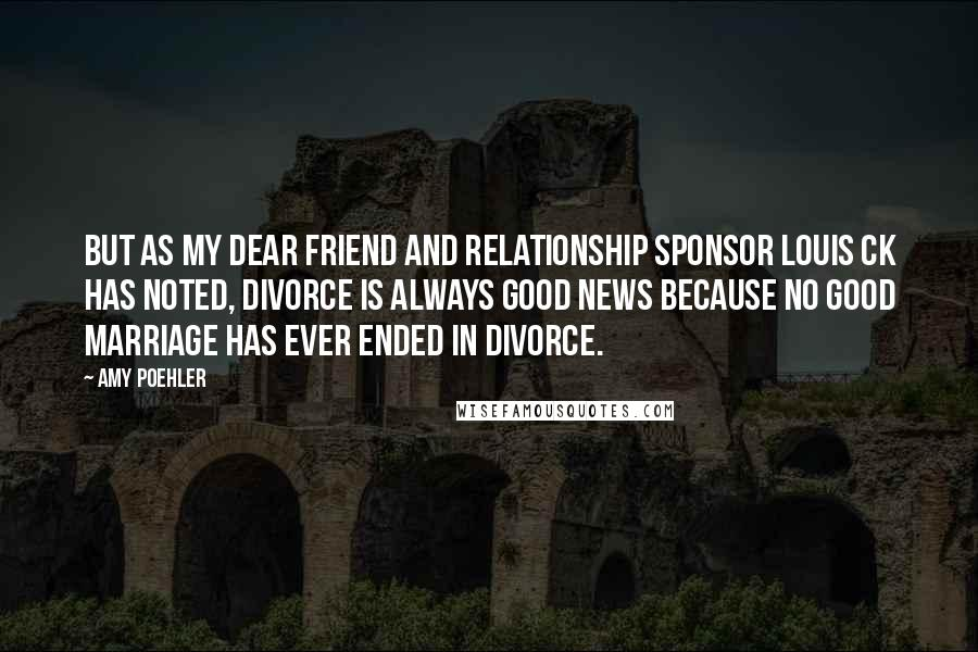 Amy Poehler quotes: But as my dear friend and relationship sponsor Louis CK has noted, divorce is always good news because no good marriage has ever ended in divorce.