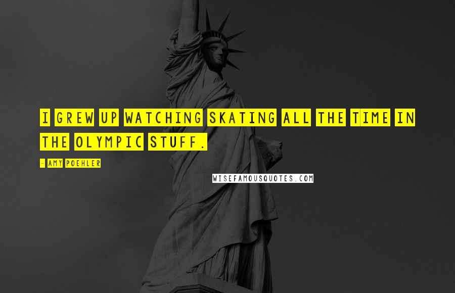 Amy Poehler quotes: I grew up watching skating all the time in the Olympic stuff.