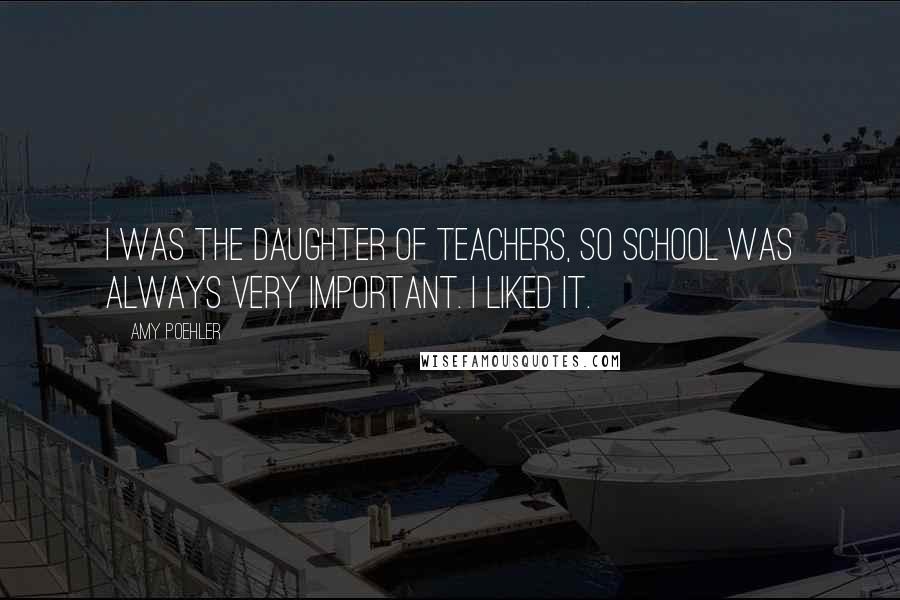 Amy Poehler quotes: I was the daughter of teachers, so school was always very important. I liked it.