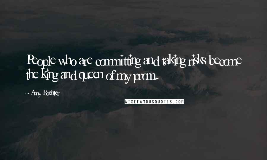 Amy Poehler quotes: People who are committing and taking risks become the king and queen of my prom.