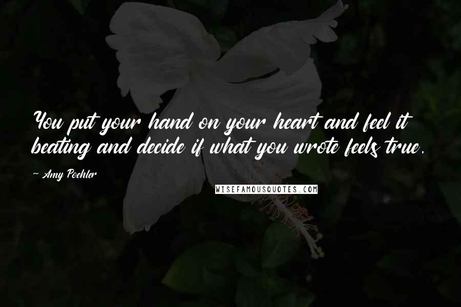 Amy Poehler quotes: You put your hand on your heart and feel it beating and decide if what you wrote feels true.