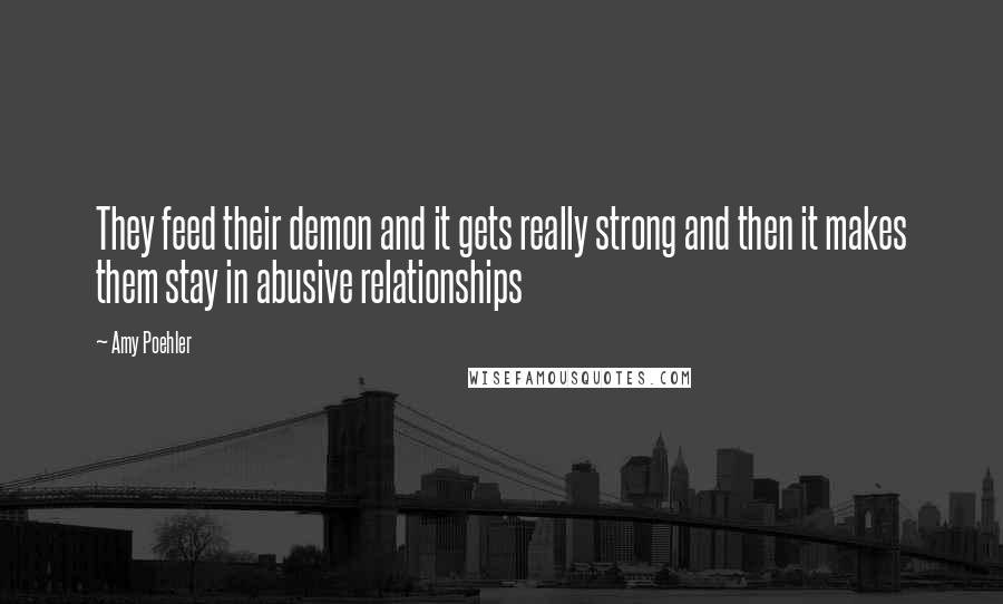 Amy Poehler quotes: They feed their demon and it gets really strong and then it makes them stay in abusive relationships