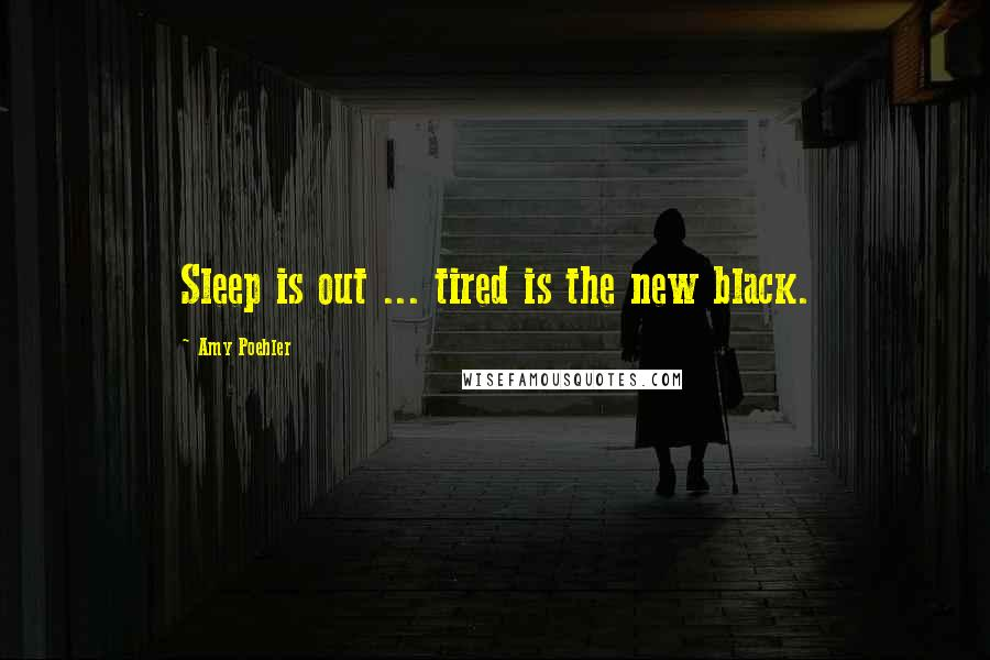 Amy Poehler quotes: Sleep is out ... tired is the new black.
