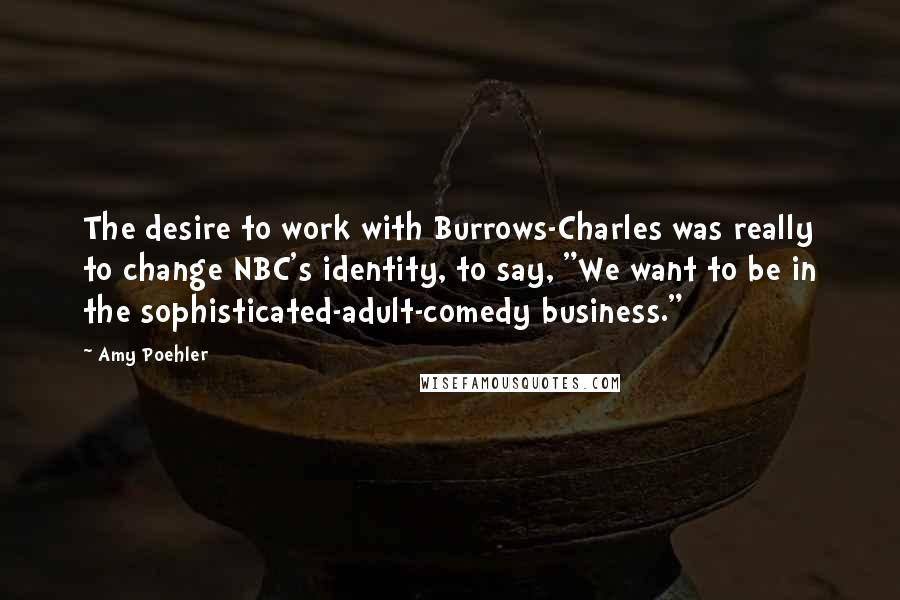 """Amy Poehler quotes: The desire to work with Burrows-Charles was really to change NBC's identity, to say, """"We want to be in the sophisticated-adult-comedy business."""""""