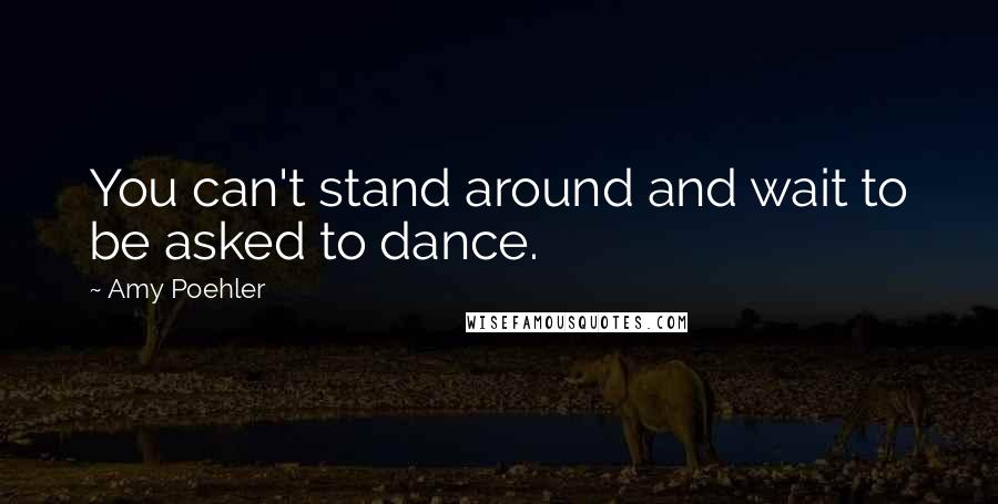 Amy Poehler quotes: You can't stand around and wait to be asked to dance.