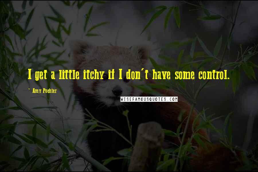 Amy Poehler quotes: I get a little itchy if I don't have some control.