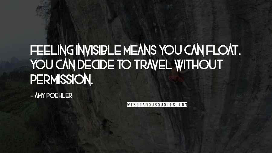 Amy Poehler quotes: Feeling invisible means you can float. You can decide to travel without permission.