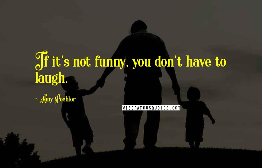 Amy Poehler quotes: If it's not funny, you don't have to laugh.