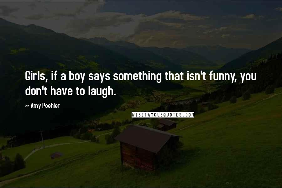Amy Poehler quotes: Girls, if a boy says something that isn't funny, you don't have to laugh.