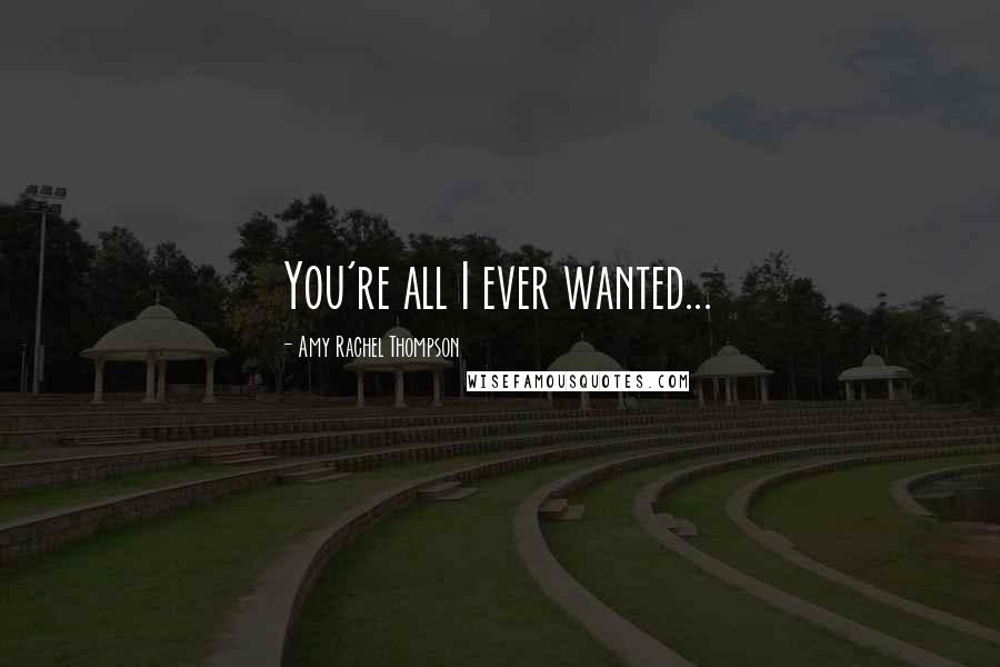 Amy Rachel Thompson quotes: You're all I ever wanted...