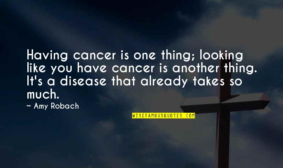 Amy Robach Quotes By Amy Robach: Having cancer is one thing; looking like you