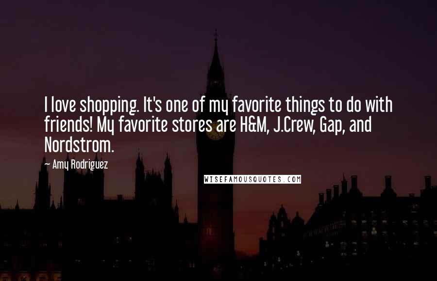 Amy Rodriguez quotes: I love shopping. It's one of my favorite things to do with friends! My favorite stores are H&M, J.Crew, Gap, and Nordstrom.
