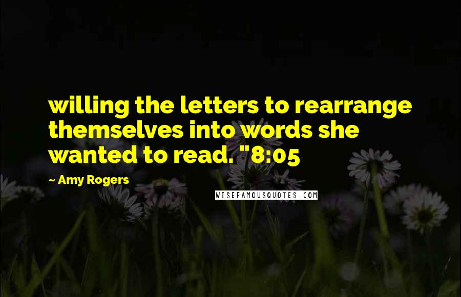 "Amy Rogers quotes: willing the letters to rearrange themselves into words she wanted to read. ""8:05"