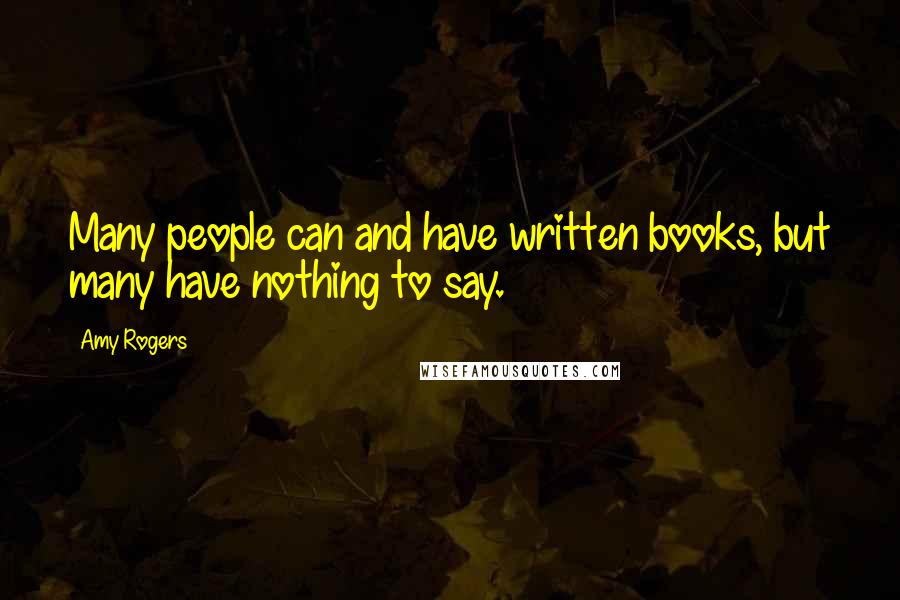 Amy Rogers quotes: Many people can and have written books, but many have nothing to say.