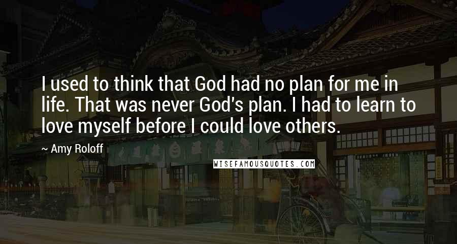Amy Roloff quotes: I used to think that God had no plan for me in life. That was never God's plan. I had to learn to love myself before I could love others.