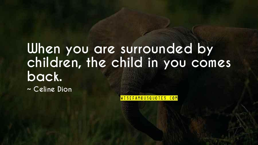 Amy Roloff Quotes By Celine Dion: When you are surrounded by children, the child