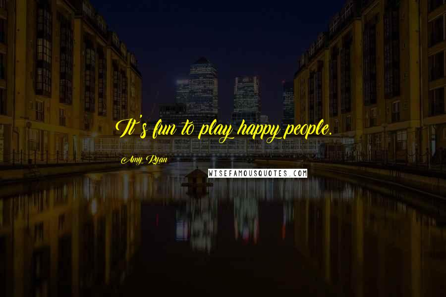 Amy Ryan quotes: It's fun to play happy people.