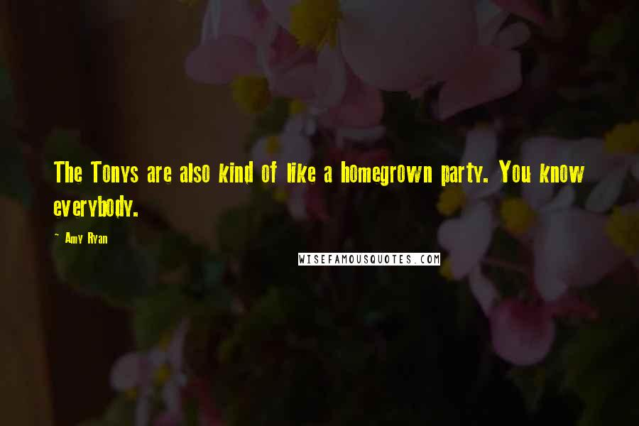 Amy Ryan quotes: The Tonys are also kind of like a homegrown party. You know everybody.