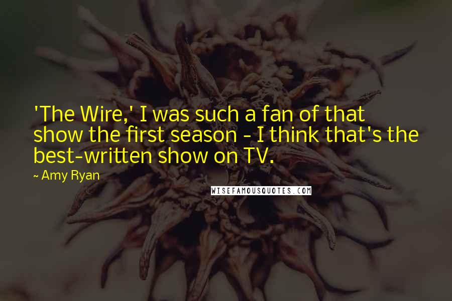 Amy Ryan quotes: 'The Wire,' I was such a fan of that show the first season - I think that's the best-written show on TV.