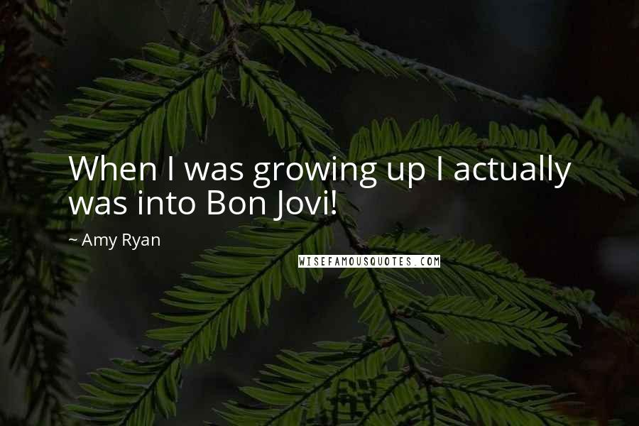 Amy Ryan quotes: When I was growing up I actually was into Bon Jovi!