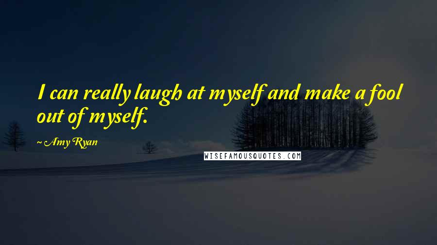 Amy Ryan quotes: I can really laugh at myself and make a fool out of myself.