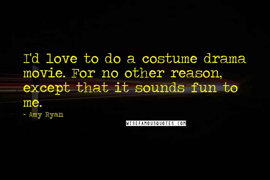 Amy Ryan quotes: I'd love to do a costume drama movie. For no other reason, except that it sounds fun to me.